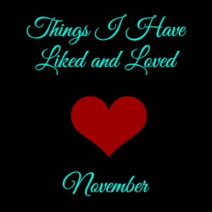 Things I Have Liked / Loved This Month – November