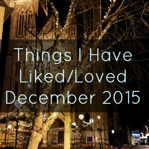 Things I Have Liked / Loved This Month – December 2015