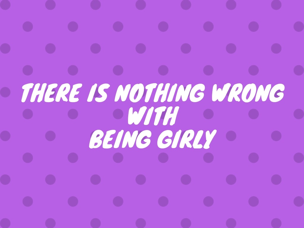 There is Nothing Wrong With Being Girly